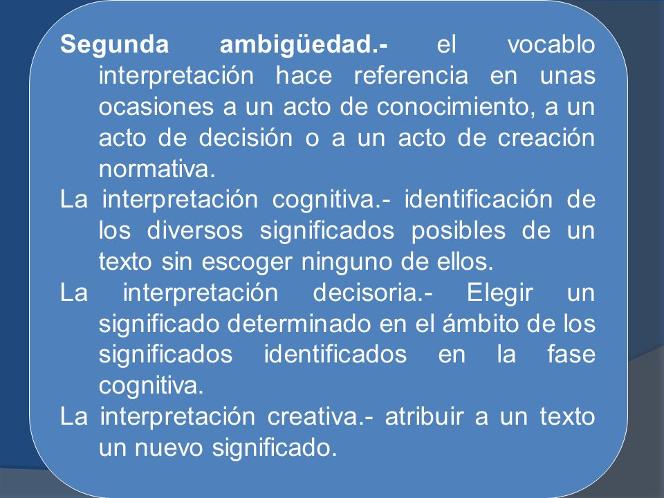 Segunda ambigüedad.- el vocablo interpretación hace referencia en unas ocasiones a un acto de conocimiento, a un acto de decisión o a un acto de creación normativa.