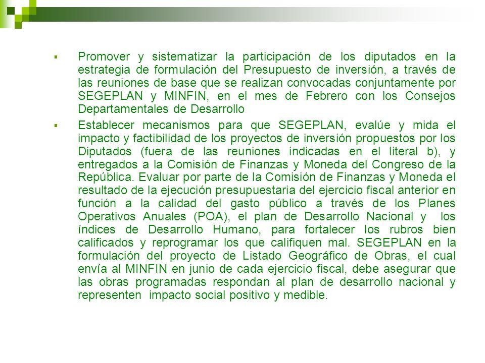 Promover y sistematizar la participación de los diputados en la estrategia de formulación del Presupuesto de inversión, a través de las reuniones de base que se realizan convocadas conjuntamente por SEGEPLAN y MINFIN, en el mes de Febrero con los Consejos Departamentales de Desarrollo