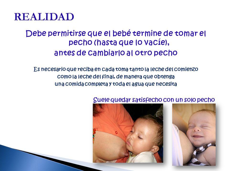 REALIDAD Debe permitirse que el bebé termine de tomar el pecho (hasta que lo vacíe), antes de cambiarlo al otro pecho.