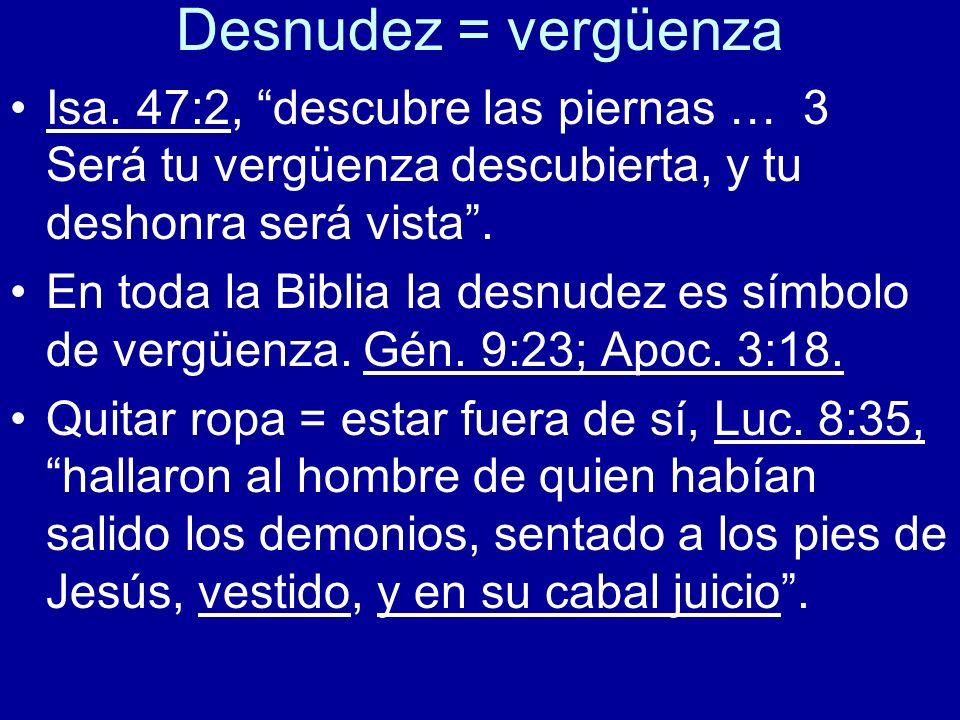 Desnudez = vergüenza Isa. 47:2, descubre las piernas … 3 Será tu vergüenza descubierta, y tu deshonra será vista .