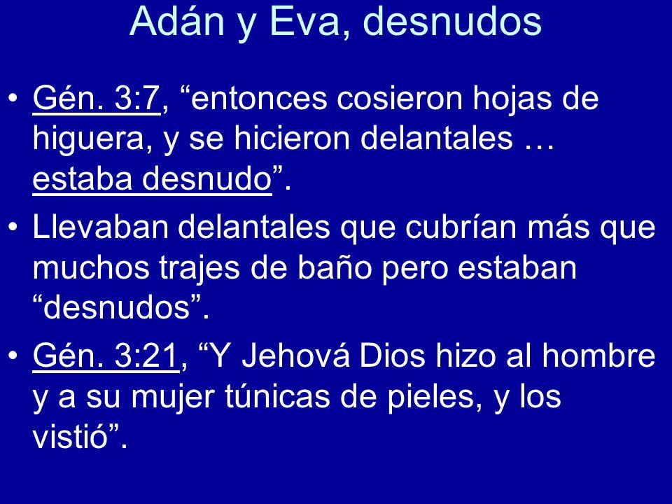 Adán y Eva, desnudos Gén. 3:7, entonces cosieron hojas de higuera, y se hicieron delantales … estaba desnudo .