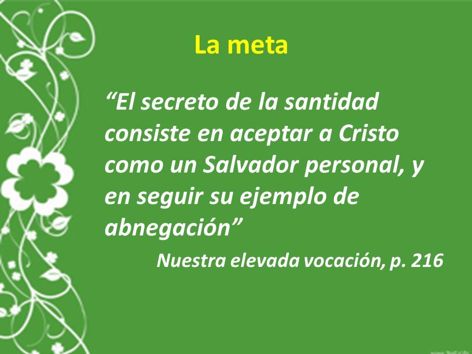 La meta El secreto de la santidad consiste en aceptar a Cristo como un Salvador personal, y en seguir su ejemplo de abnegación