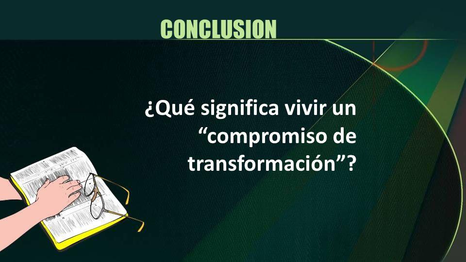 CONCLUSION ¿Qué significa vivir un compromiso de transformación
