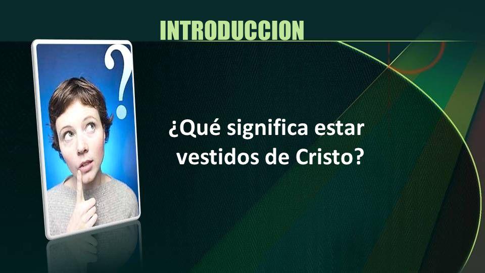 INTRODUCCION ¿Qué significa estar vestidos de Cristo