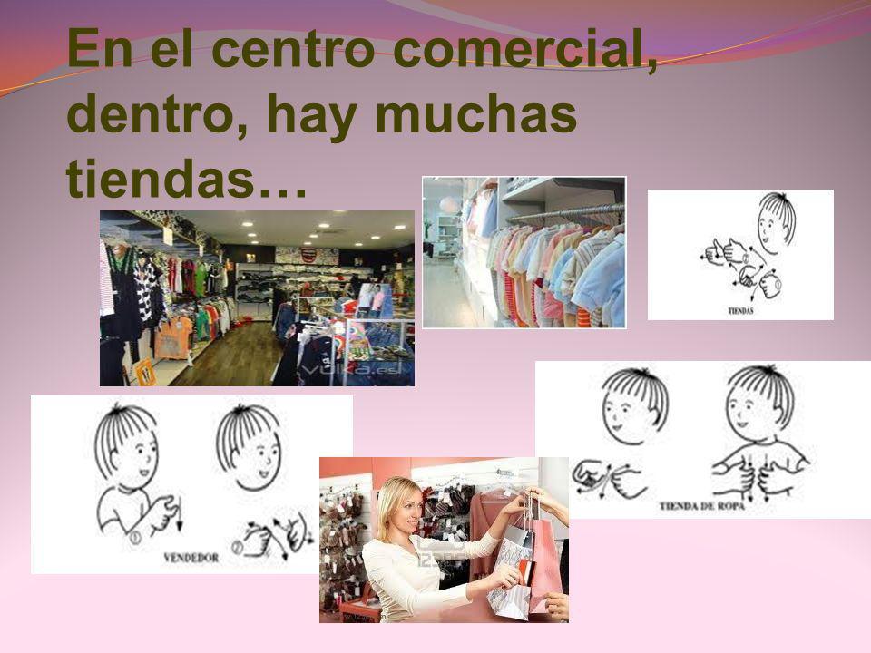 En el centro comercial, dentro, hay muchas tiendas…