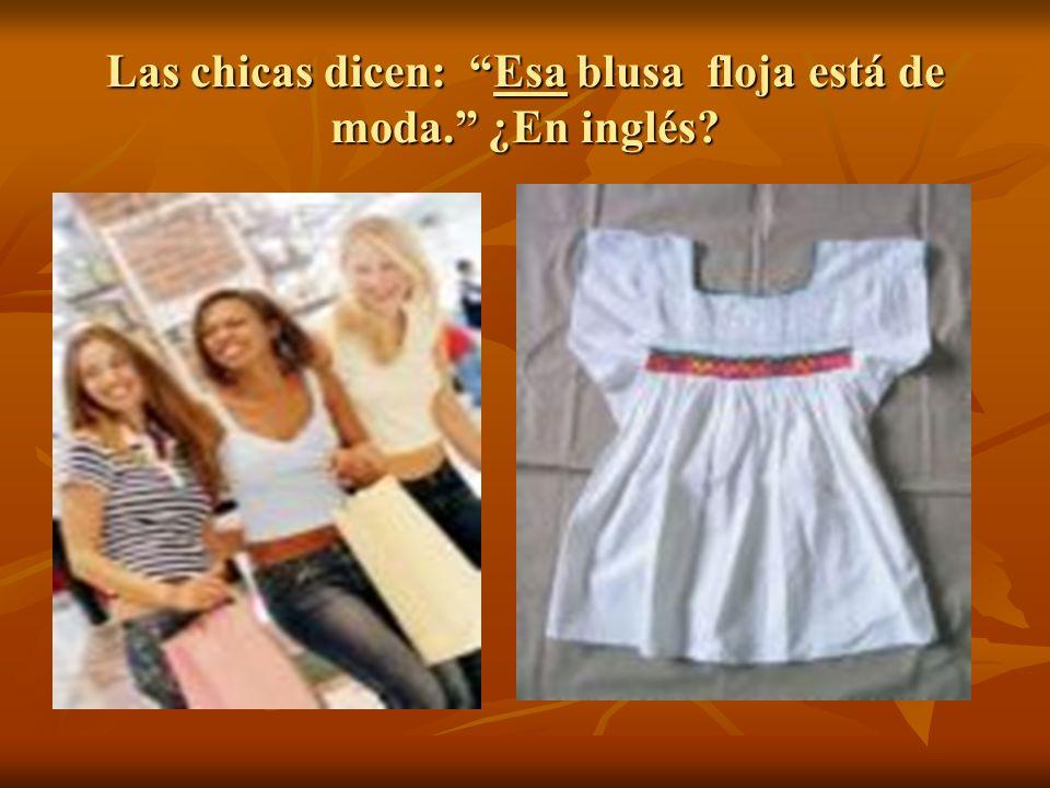 Las chicas dicen: Esa blusa floja está de moda. ¿En inglés