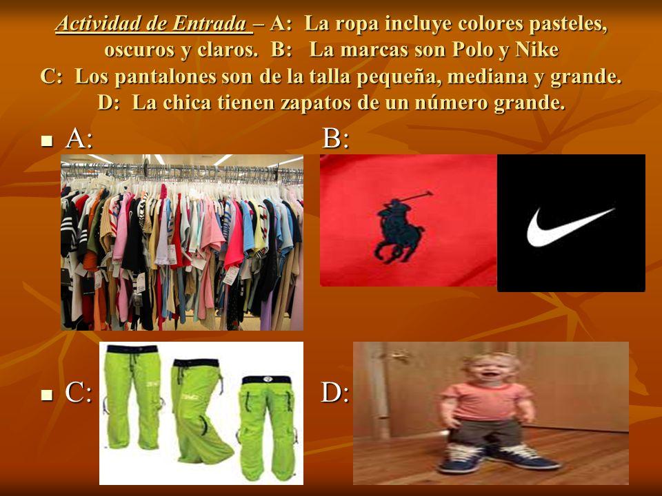 Actividad de Entrada – A: La ropa incluye colores pasteles, oscuros y claros. B: La marcas son Polo y Nike C: Los pantalones son de la talla pequeña, mediana y grande. D: La chica tienen zapatos de un número grande.