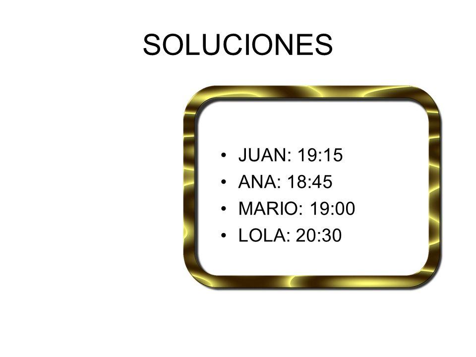 SOLUCIONES JUAN: 19:15 ANA: 18:45 MARIO: 19:00 LOLA: 20:30