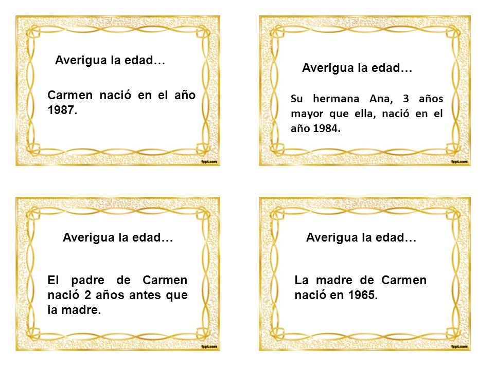 Averigua la edad… Averigua la edad… Carmen nació en el año 1987. Su hermana Ana, 3 años mayor que ella, nació en el año 1984.