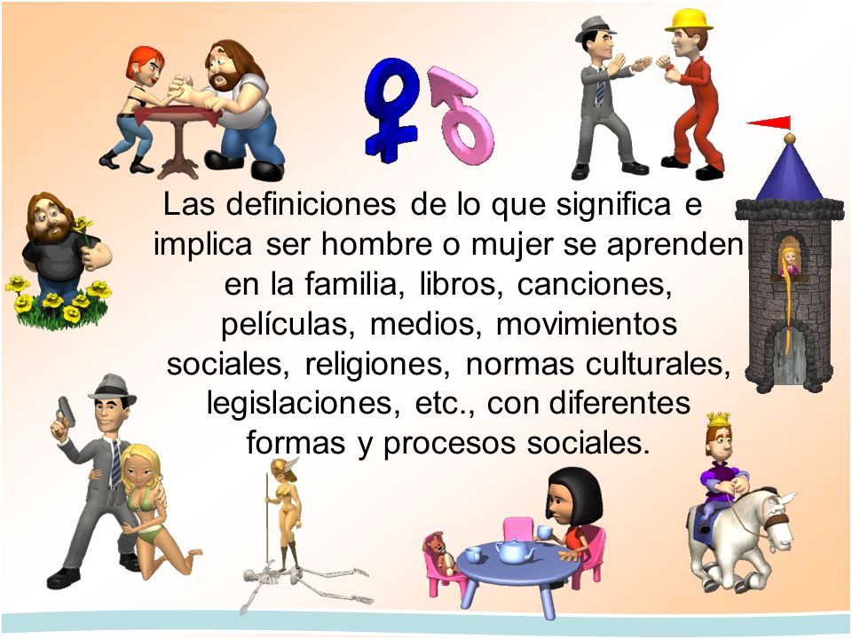 Las definiciones de lo que significa e implica ser hombre o mujer se aprenden en la familia, libros, canciones, películas, medios, movimientos sociales, religiones, normas culturales, legislaciones, etc., con diferentes formas y procesos sociales.