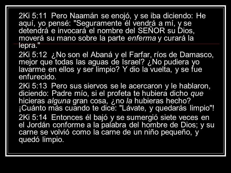 2Ki 5:11 Pero Naamán se enojó, y se iba diciendo: He aquí, yo pensé: Seguramente él vendrá a mí, y se detendrá e invocará el nombre del SEÑOR su Dios, moverá su mano sobre la parte enferma y curará la lepra.