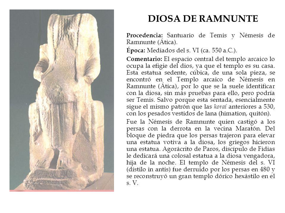 DIOSA DE RAMNUNTE Procedencia: Santuario de Temis y Némesis de Ramnunte (Ática). Época: Mediados del s. VI (ca. 550 a.C.).