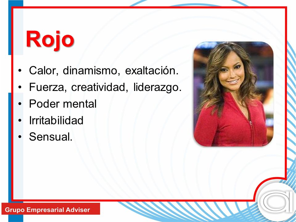 Rojo Calor, dinamismo, exaltación. Fuerza, creatividad, liderazgo.