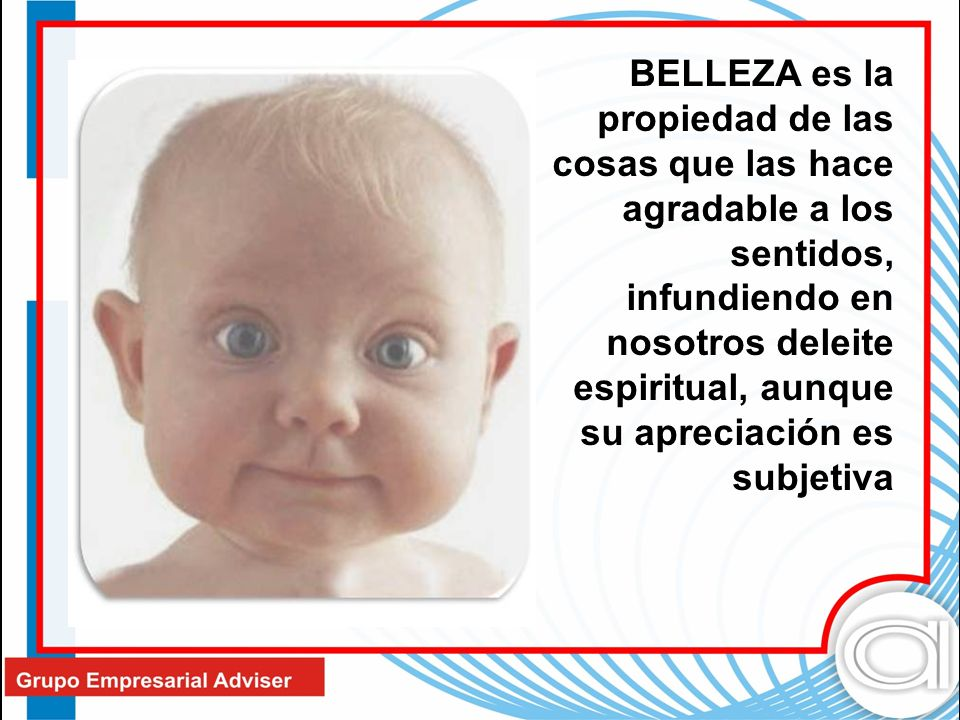BELLEZA es la propiedad de las cosas que las hace agradable a los sentidos, infundiendo en nosotros deleite espiritual, aunque su apreciación es subjetiva