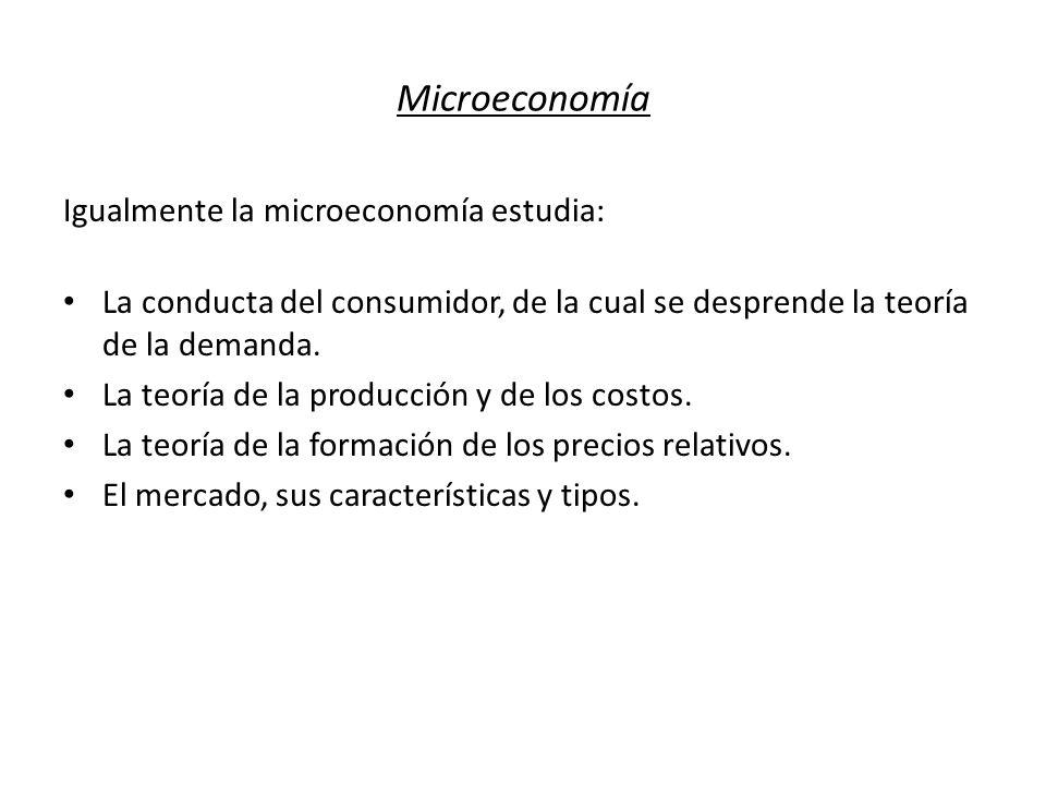 Microeconomía Igualmente la microeconomía estudia: