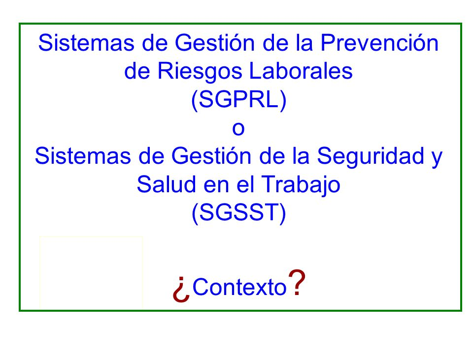 Sistemas de Gestión de la Prevención de Riesgos Laborales (SGPRL) o Sistemas de Gestión de la Seguridad y Salud en el Trabajo (SGSST) ¿Contexto