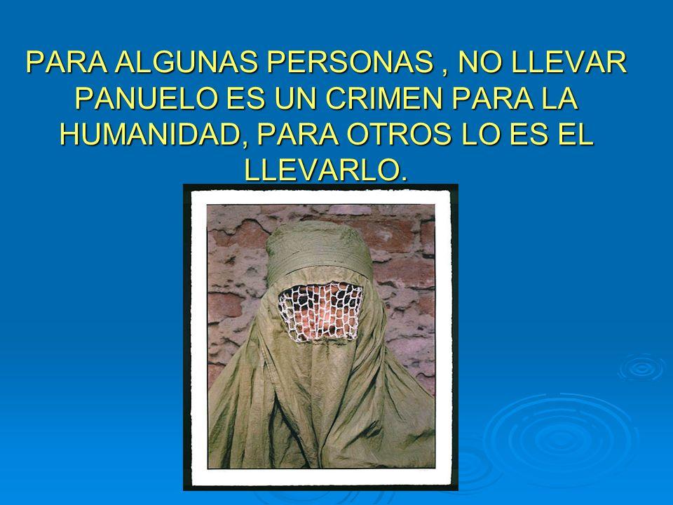 PARA ALGUNAS PERSONAS , NO LLEVAR PANUELO ES UN CRIMEN PARA LA HUMANIDAD, PARA OTROS LO ES EL LLEVARLO.