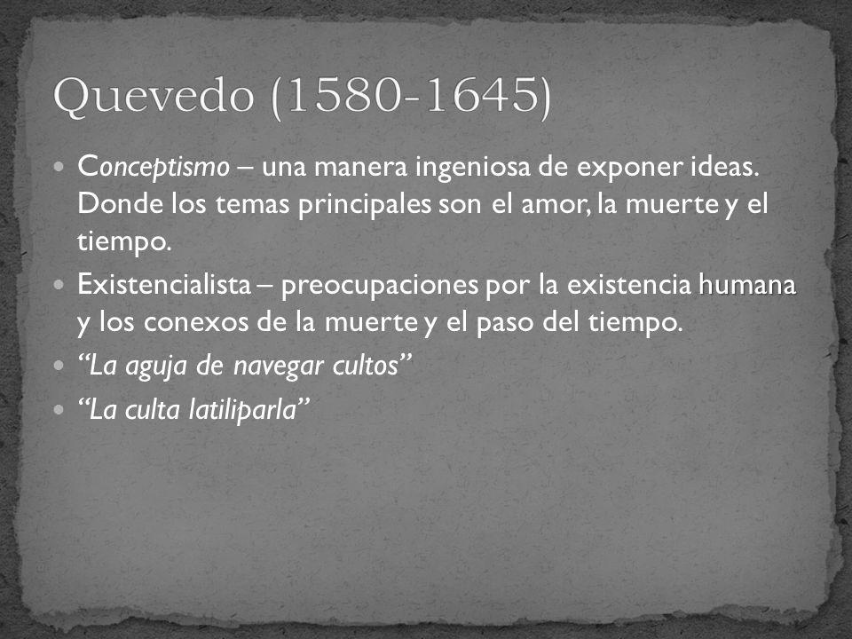 Quevedo (1580-1645) Conceptismo – una manera ingeniosa de exponer ideas. Donde los temas principales son el amor, la muerte y el tiempo.