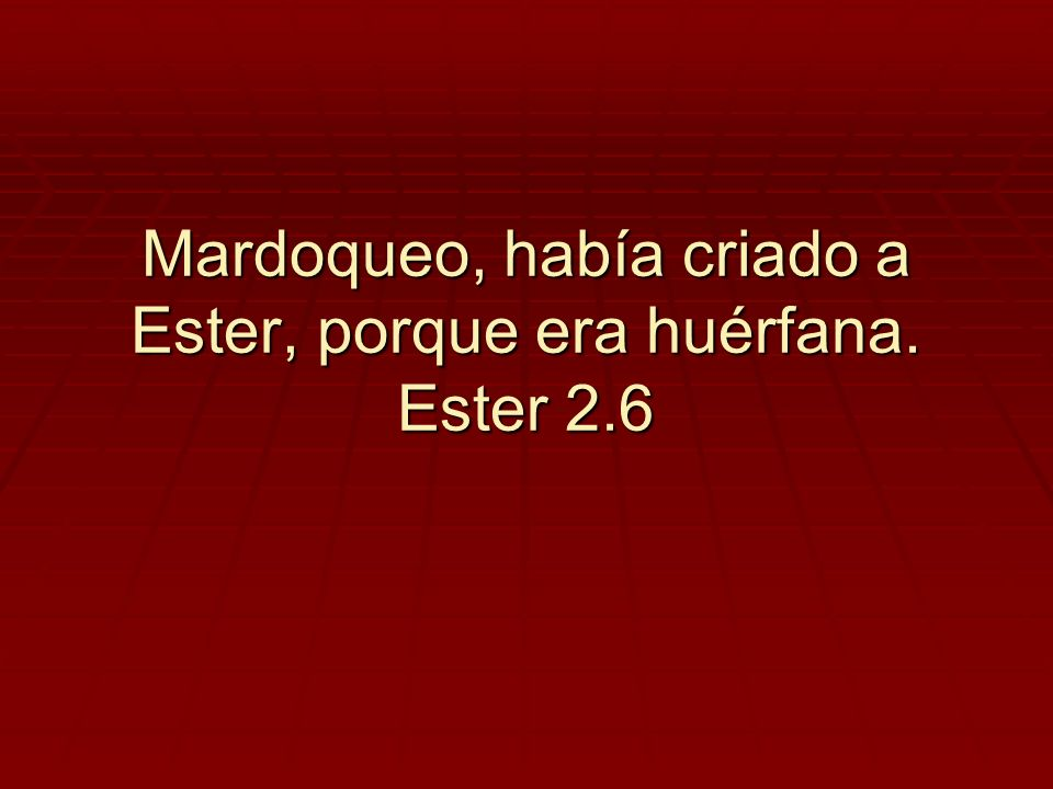 Mardoqueo, había criado a Ester, porque era huérfana. Ester 2.6
