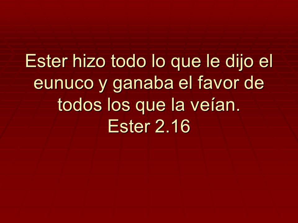 Ester hizo todo lo que le dijo el eunuco y ganaba el favor de todos los que la veían. Ester 2.16