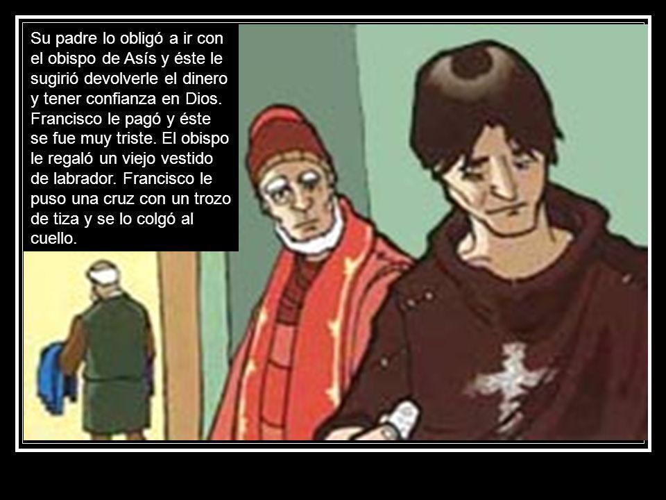 Su padre lo obligó a ir con el obispo de Asís y éste le sugirió devolverle el dinero y tener confianza en Dios.