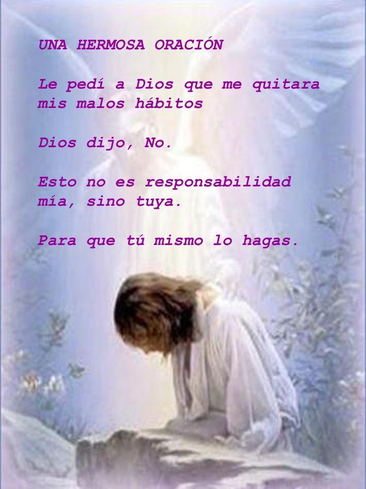 UNA HERMOSA ORACIÓN Le pedí a Dios que me quitara mis malos hábitos. Dios dijo, No. Esto no es responsabilidad mía, sino tuya.