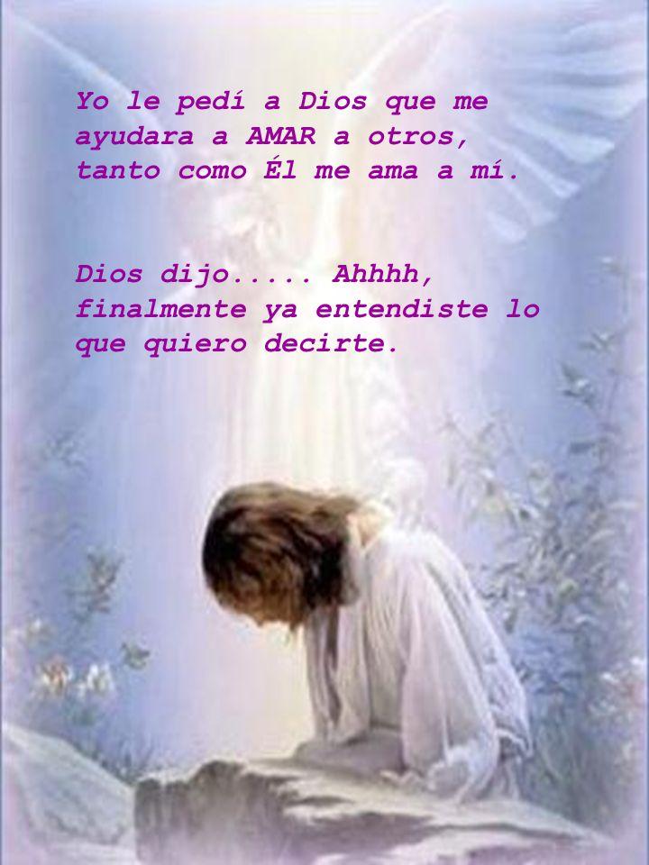 Yo le pedí a Dios que me ayudara a AMAR a otros, tanto como Él me ama a mí.