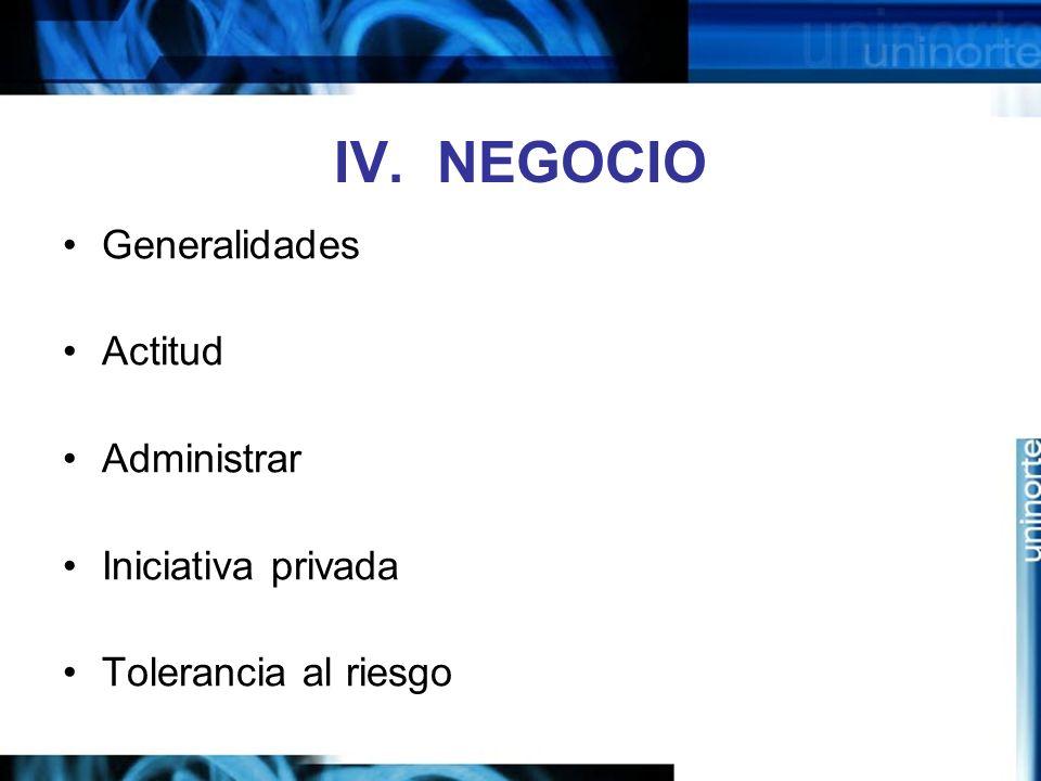 IV. NEGOCIO Generalidades Actitud Administrar Iniciativa privada