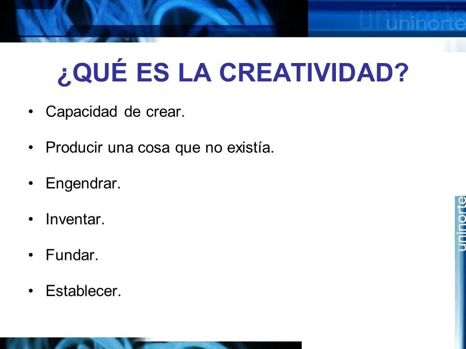 ¿QUÉ ES LA CREATIVIDAD Capacidad de crear.