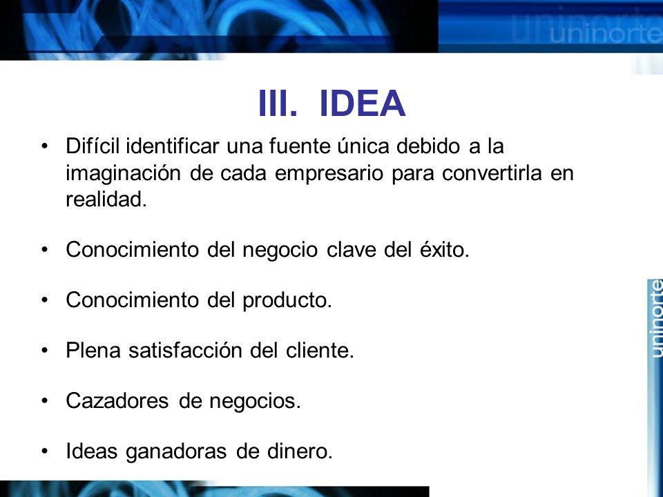 III. IDEA Difícil identificar una fuente única debido a la imaginación de cada empresario para convertirla en realidad.