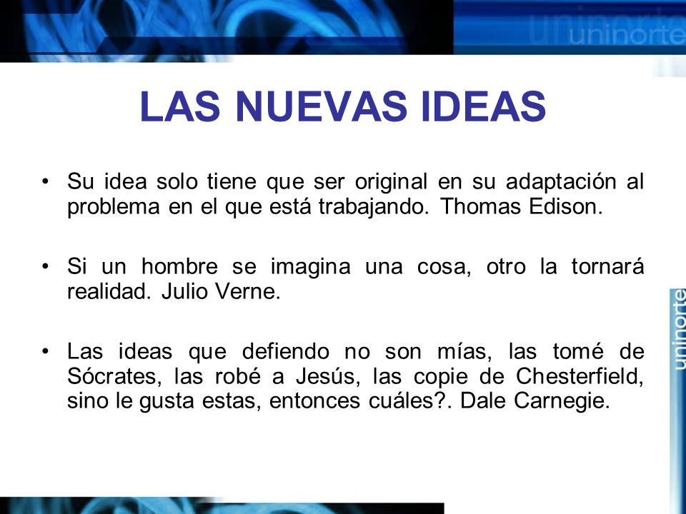 LAS NUEVAS IDEAS Su idea solo tiene que ser original en su adaptación al problema en el que está trabajando. Thomas Edison.