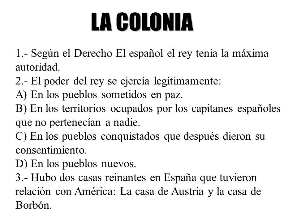 LA COLONIA 1.- Según el Derecho El español el rey tenia la máxima autoridad. 2.- El poder del rey se ejercía legítimamente: