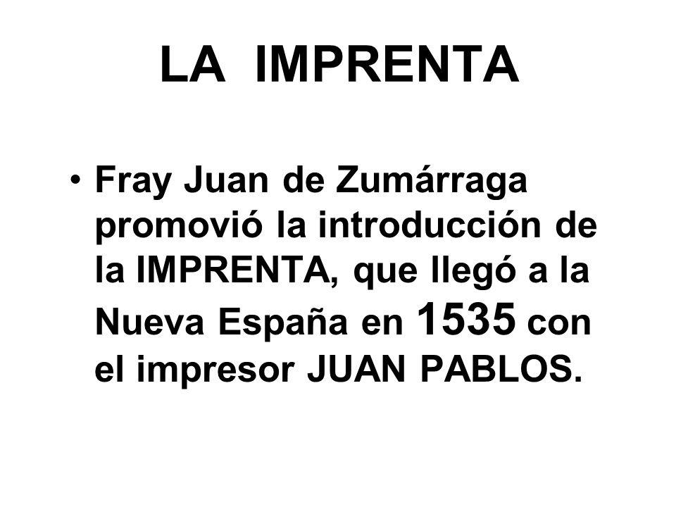 LA IMPRENTA Fray Juan de Zumárraga promovió la introducción de la IMPRENTA, que llegó a la Nueva España en 1535 con el impresor JUAN PABLOS.