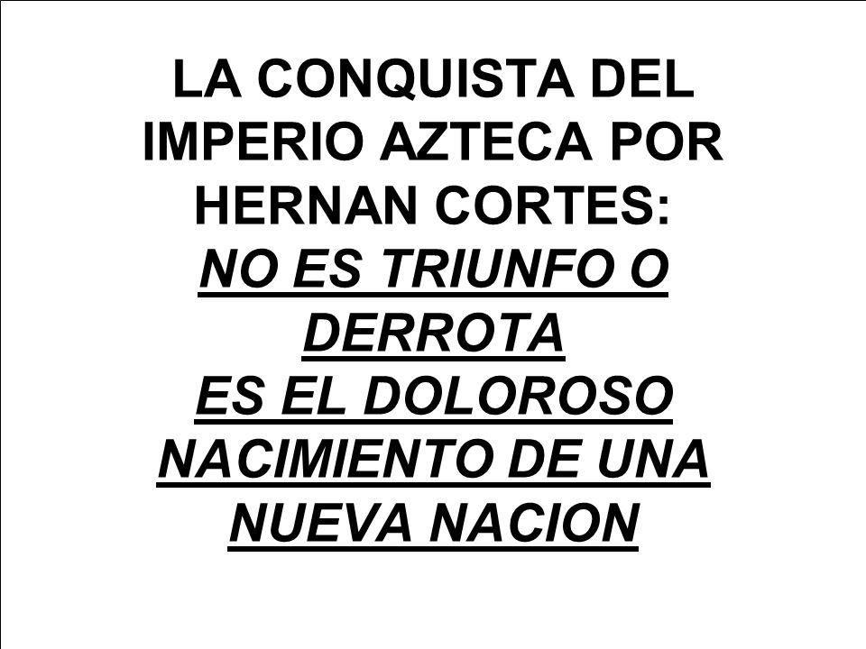 LA CONQUISTA DEL IMPERIO AZTECA POR HERNAN CORTES: NO ES TRIUNFO O DERROTA ES EL DOLOROSO NACIMIENTO DE UNA NUEVA NACION