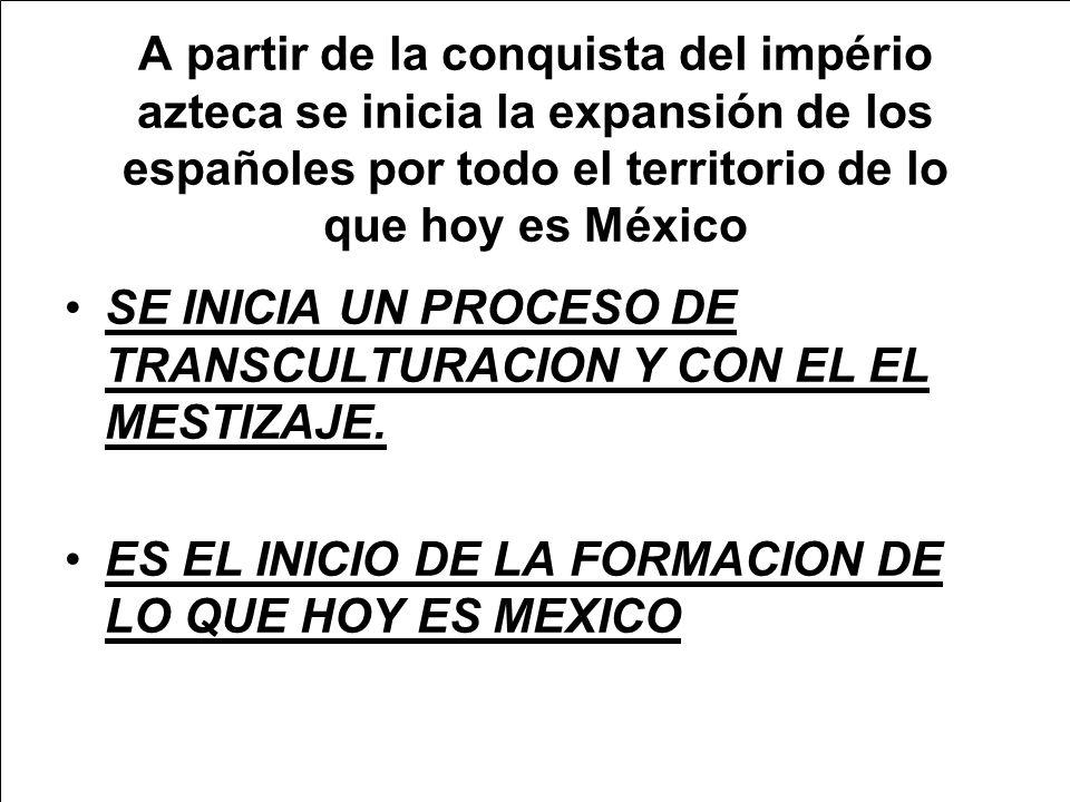 A partir de la conquista del império azteca se inicia la expansión de los españoles por todo el territorio de lo que hoy es México