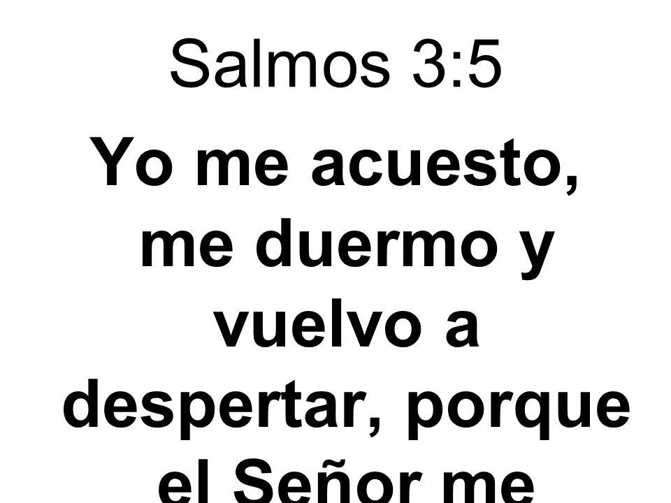 Salmos 3:5 Yo me acuesto, me duermo y vuelvo a despertar, porque el Señor me sostiene.