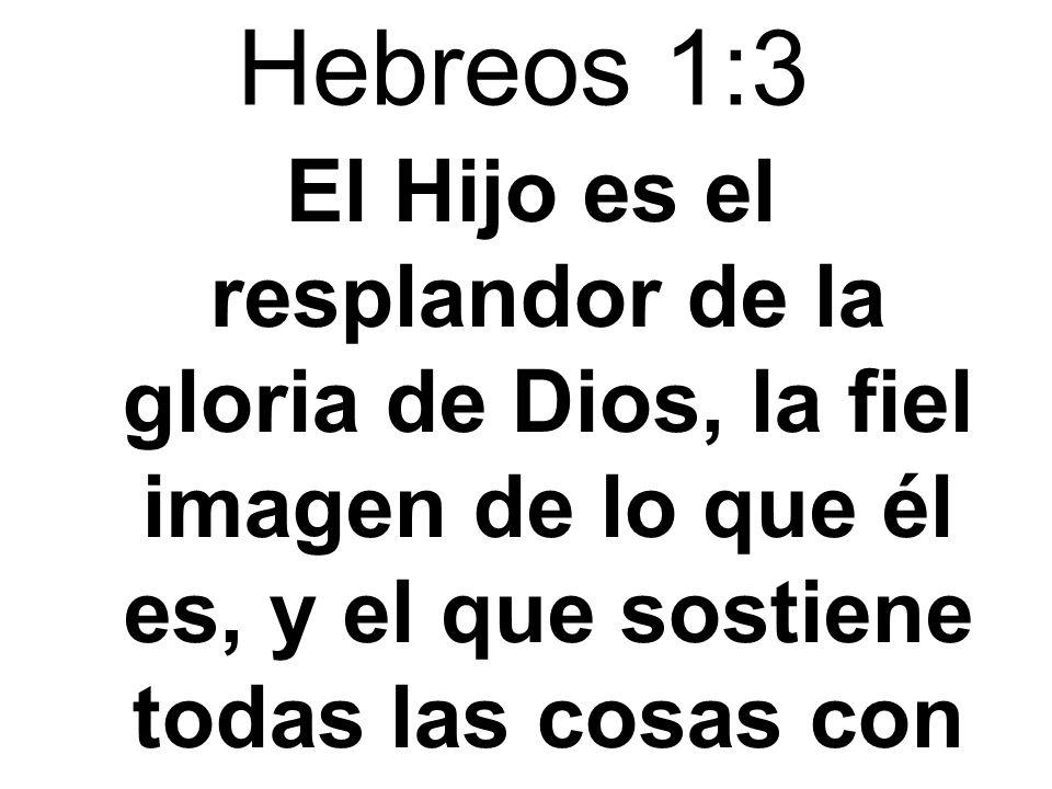 Hebreos 1:3El Hijo es el resplandor de la gloria de Dios, la fiel imagen de lo que él es, y el que sostiene todas las cosas con su palabra poderosa.