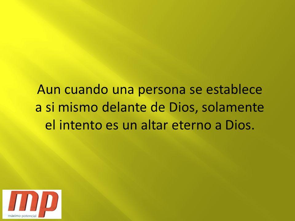 Aun cuando una persona se establece a si mismo delante de Dios, solamente el intento es un altar eterno a Dios.