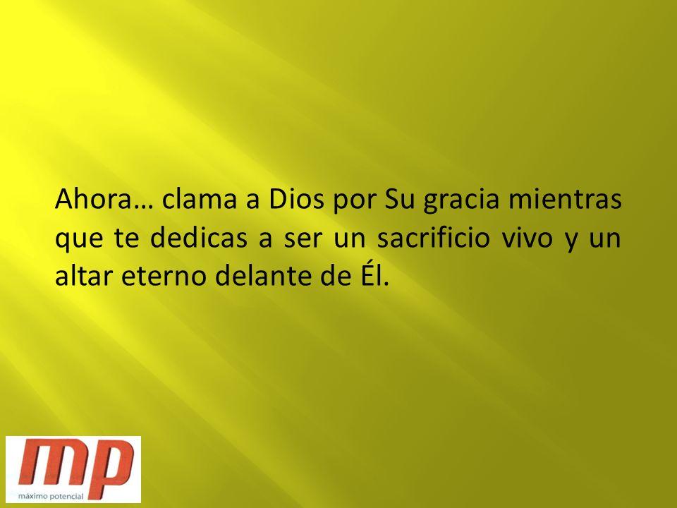 Ahora… clama a Dios por Su gracia mientras que te dedicas a ser un sacrificio vivo y un altar eterno delante de Él.
