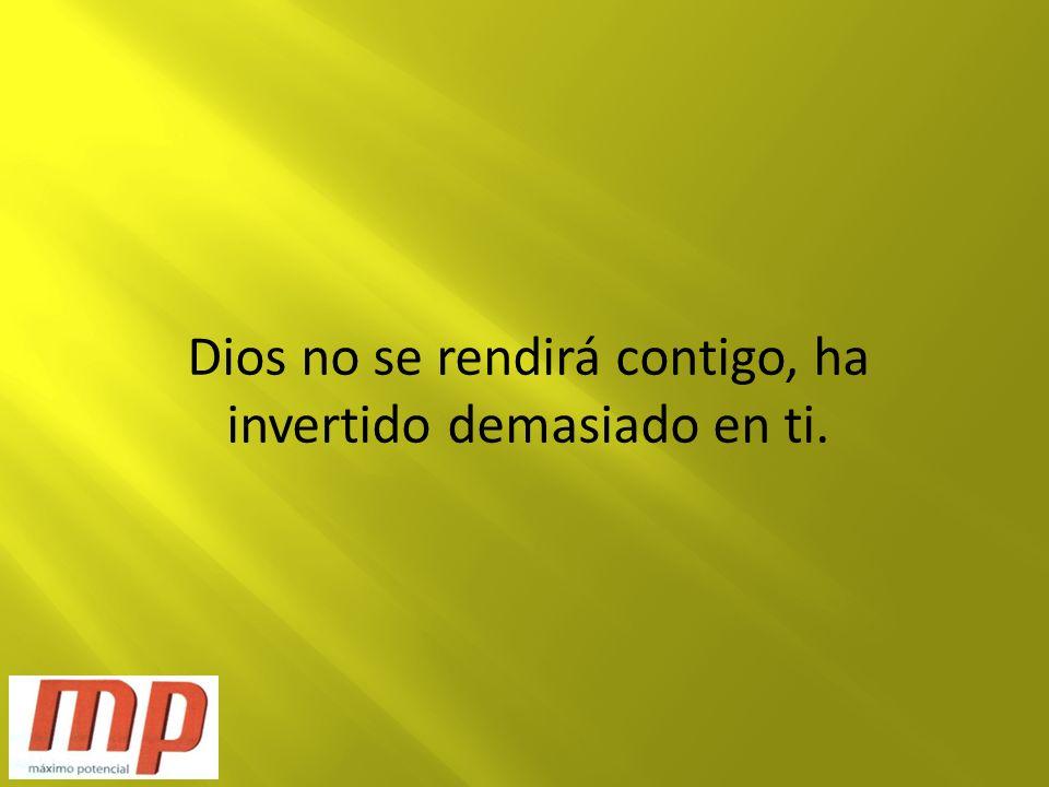 Dios no se rendirá contigo, ha invertido demasiado en ti.