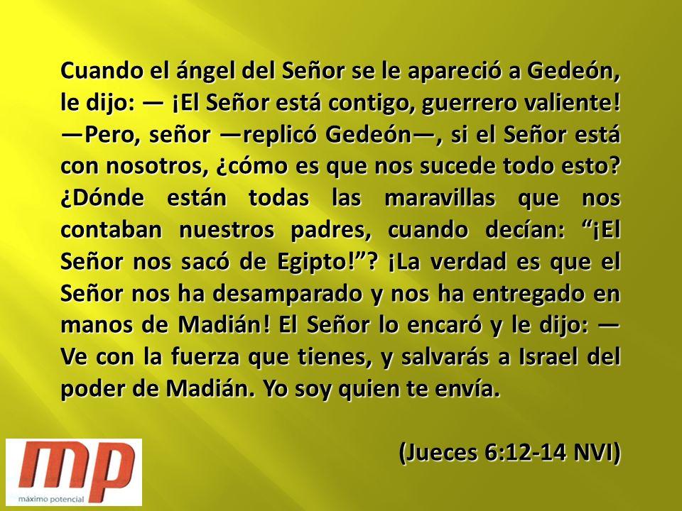 Cuando el ángel del Señor se le apareció a Gedeón, le dijo: — ¡El Señor está contigo, guerrero valiente! —Pero, señor —replicó Gedeón—, si el Señor está con nosotros, ¿cómo es que nos sucede todo esto ¿Dónde están todas las maravillas que nos contaban nuestros padres, cuando decían: ¡El Señor nos sacó de Egipto! ¡La verdad es que el Señor nos ha desamparado y nos ha entregado en manos de Madián! El Señor lo encaró y le dijo: —Ve con la fuerza que tienes, y salvarás a Israel del poder de Madián. Yo soy quien te envía.