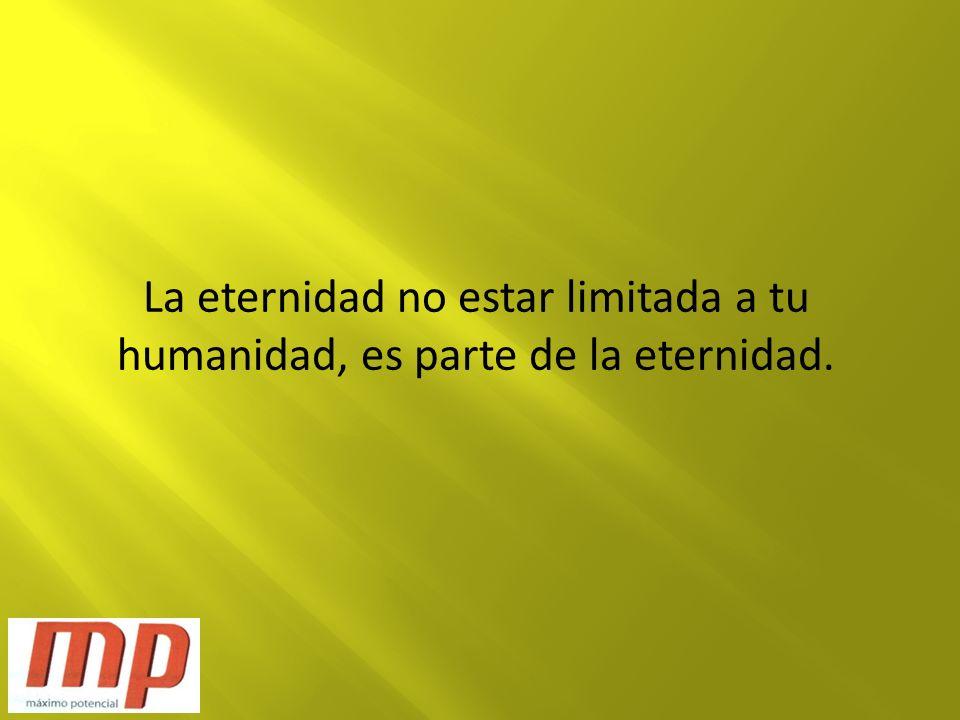 La eternidad no estar limitada a tu humanidad, es parte de la eternidad.