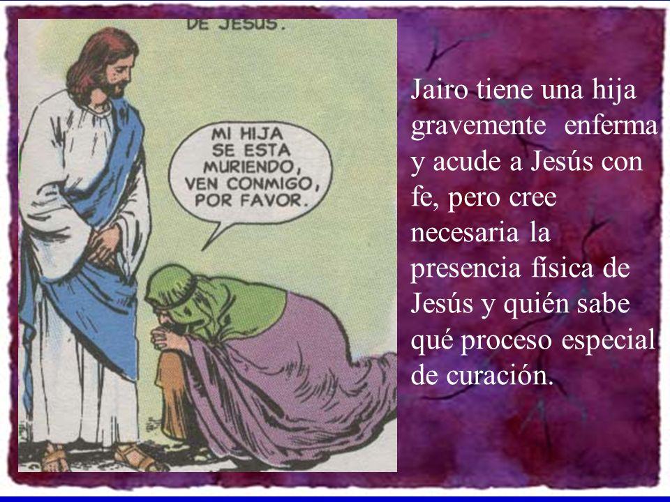 Jairo tiene una hija gravemente enferma y acude a Jesús con fe, pero cree necesaria la presencia física de Jesús y quién sabe qué proceso especial de curación.
