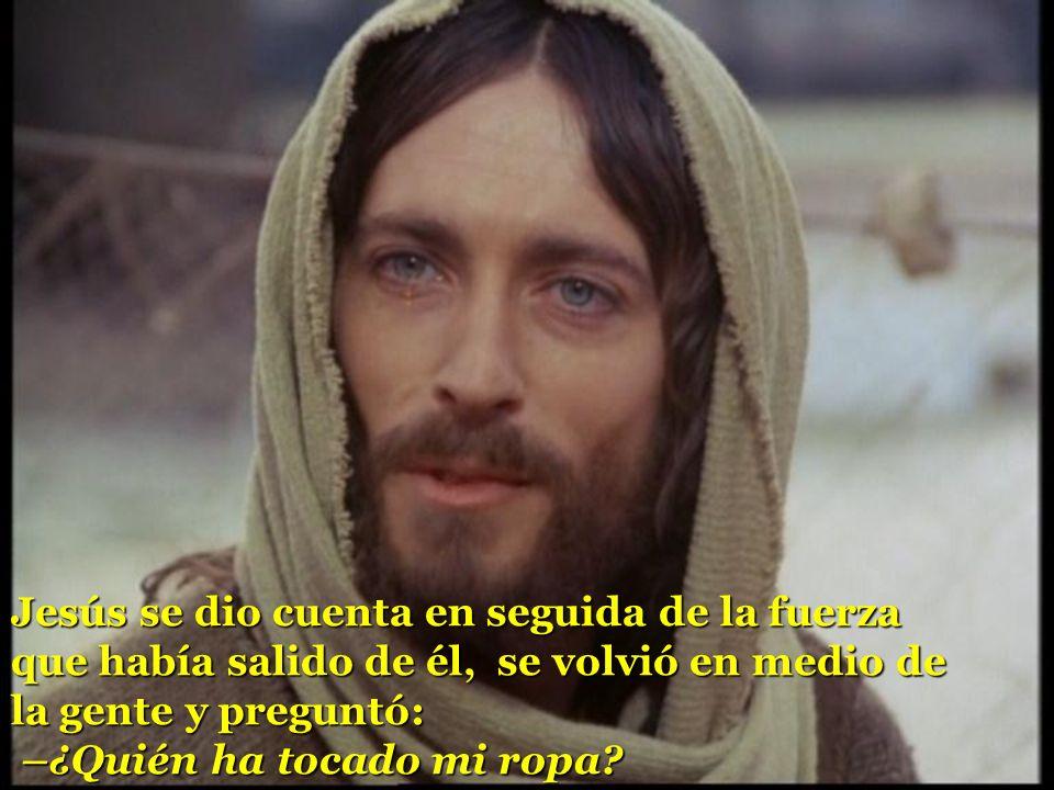 Jesús se dio cuenta en seguida de la fuerza que había salido de él, se volvió en medio de la gente y preguntó: –¿Quién ha tocado mi ropa