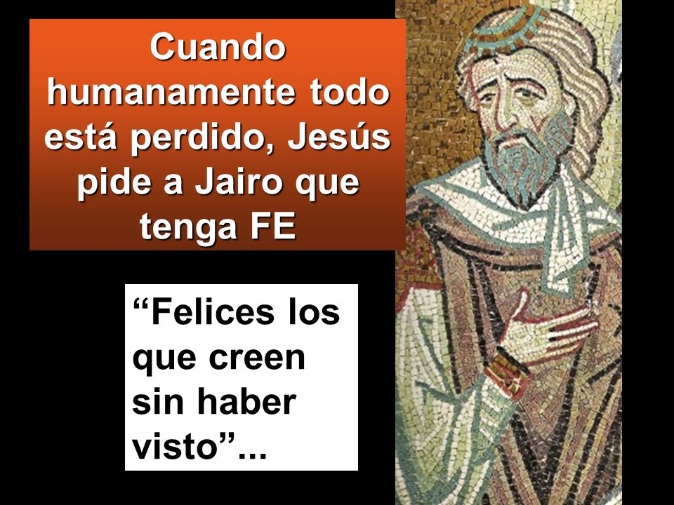 Cuando humanamente todo está perdido, Jesús pide a Jairo que tenga FE