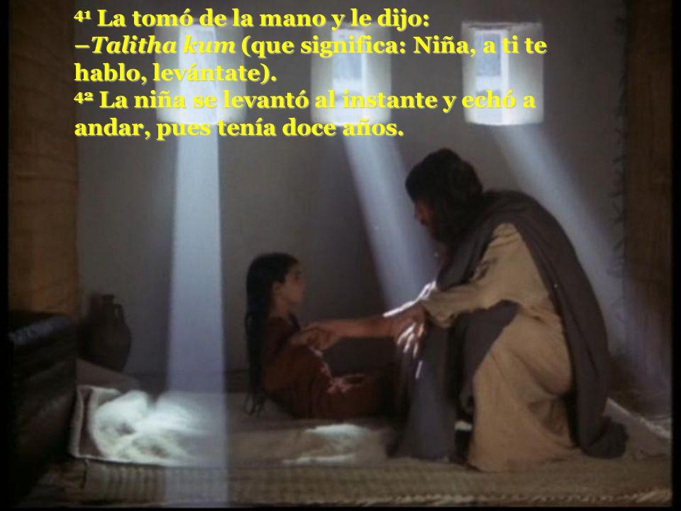41 La tomó de la mano y le dijo: –Talitha kum (que significa: Niña, a ti te hablo, levántate).