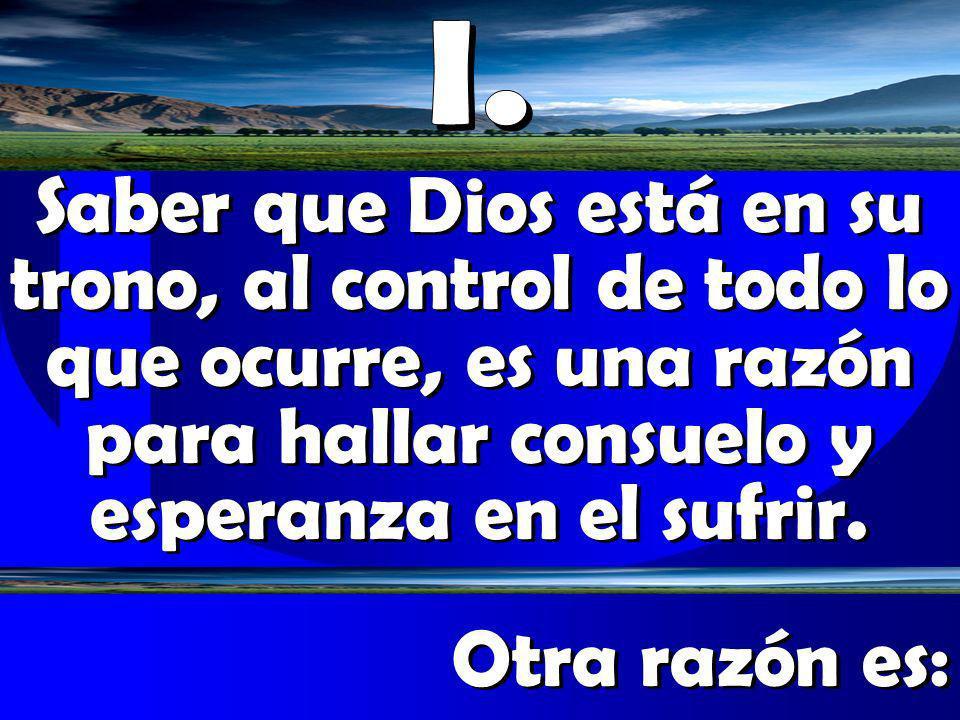 I.Saber que Dios está en su trono, al control de todo lo que ocurre, es una razón para hallar consuelo y esperanza en el sufrir.