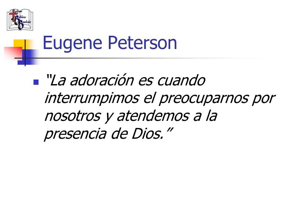 Eugene Peterson La adoración es cuando interrumpimos el preocuparnos por nosotros y atendemos a la presencia de Dios.