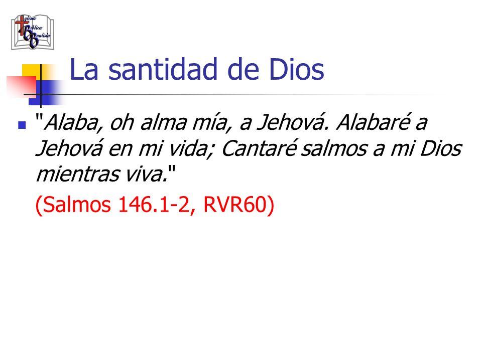 La santidad de Dios Alaba, oh alma mía, a Jehová. Alabaré a Jehová en mi vida; Cantaré salmos a mi Dios mientras viva.