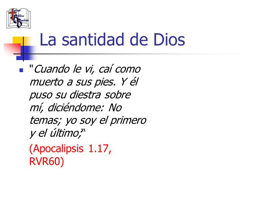 La santidad de Dios Cuando le vi, caí como muerto a sus pies. Y él puso su diestra sobre mí, diciéndome: No temas; yo soy el primero y el último;